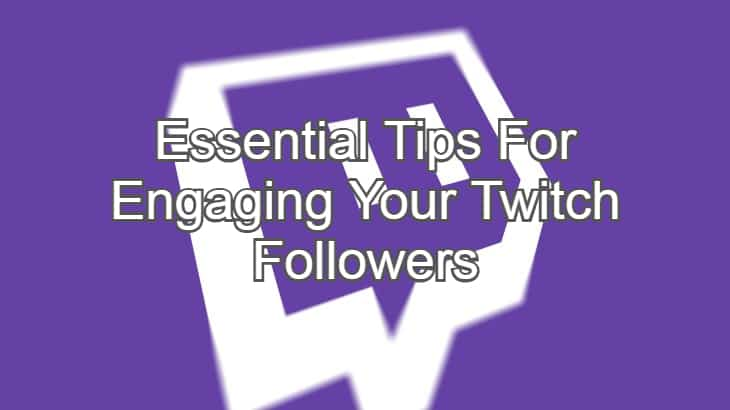 Essential Tips For Engaging Your Twitch Followers