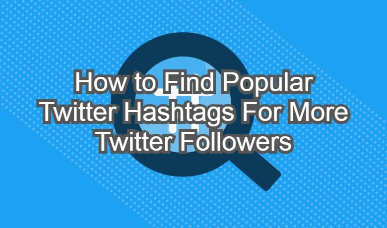 How to Find Popular Twitter Hashtags For More Twitter Followers
