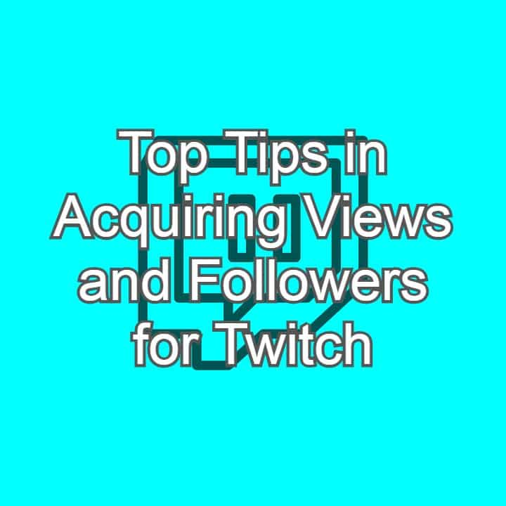 Top Tips in Acquiring Views and Followers for Twitch