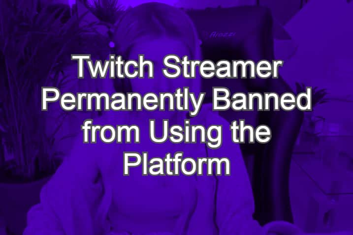 Twitch Streamer Permanently Banned from Using the Platform