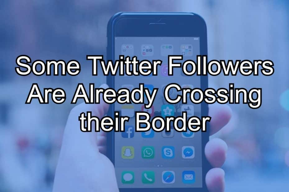 Some Twitter Followers Are Already Crossing their Border