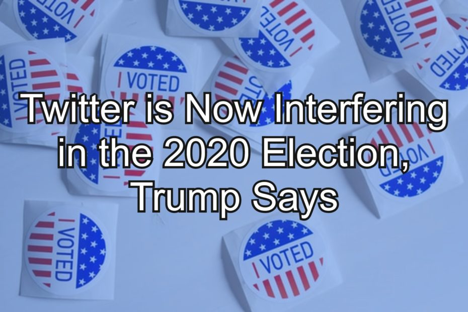 Twitter is Now Interfering in the 2020 Election, Trump Says