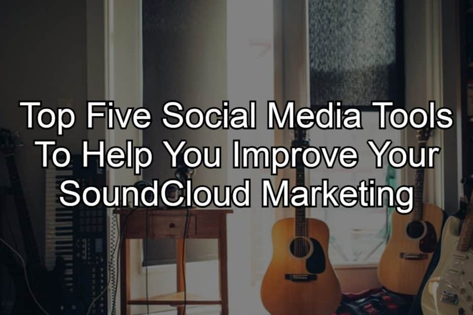 Top Five Social Media Tools To Help You Improve Your SoundCloud Marketing