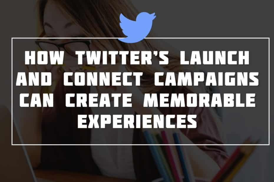 How Twitter's Launch and Connect Campaigns Can Create Memorable Experiences