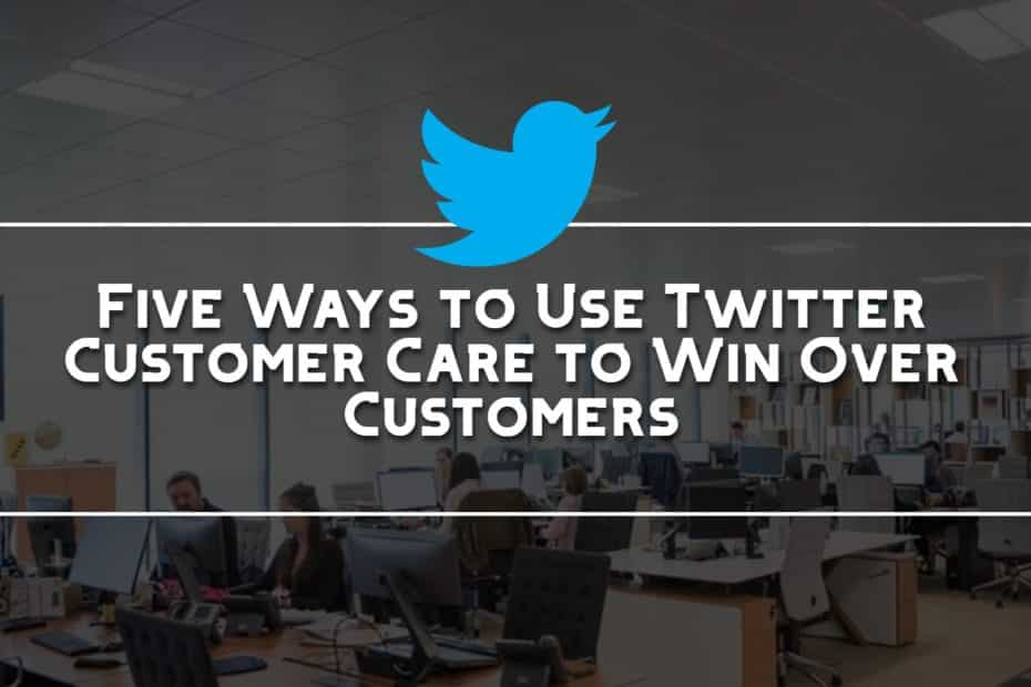 Five Ways to Use Twitter Customer Care to Win Over Customers