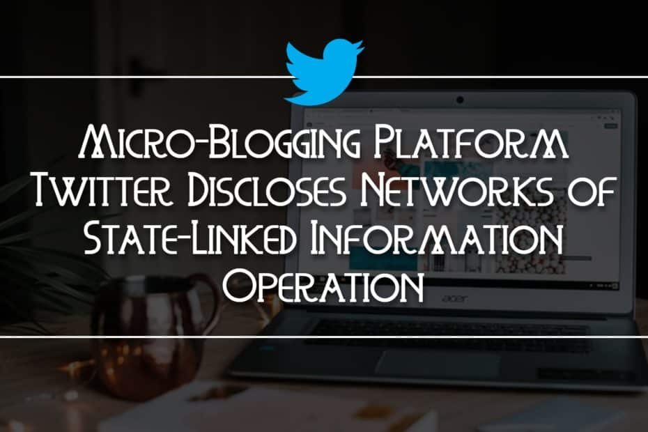 Micro-Blogging Platform Twitter Discloses Networks of State-Linked Information Operation